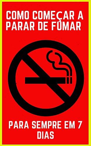 Como Começar a Parar de Fumar Para Sempre em 7 dias: Saiba Como você Pode Parar De Fumar Definitivamente Para Sempre! eBook Kindle