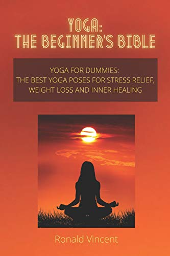 Yoga: The Beginner's Bible: Yoga for Dummies: The Best Yoga Poses for Stress Relief, Weight Loss and Inner Healing