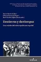 Destierros y destiempos; Una revisión del exilio republicano español (Estudios Hispánicos en el Contexto Global. Hispanic Studies)