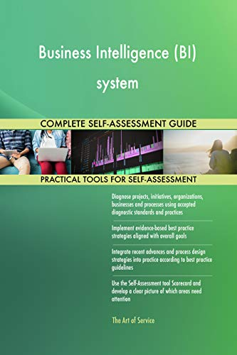 Business Intelligence (BI) system All-Inclusive Self-Assessment - More than 700 Success Criteria, Instant Visual Insights, Comprehensive Spreadsheet Dashboard, Auto-Prioritized for Quick Results