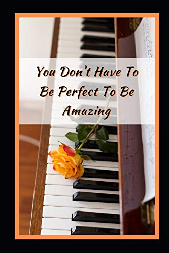 You Don't Have To Be Perfect To Be Amazing: Piano Themed Novelty Lined Notebook / Journal To Write In Perfect Gift Item (6 x 9 inches)