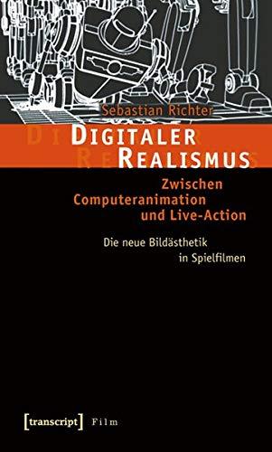 Digitaler Realismus: Zwischen Computeranimation und Live-Action. Die neue Bildästhetik in Spielfilmen