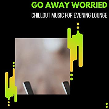 Go Away Worried - Chillout Music For Evening Lounge