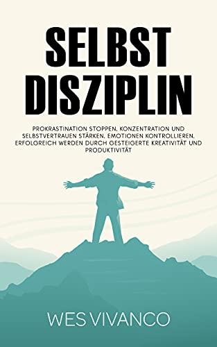Selbstdisziplin: Prokrastination stoppen, Konzentration und Selbstvertrauen stärken, Emotionen kontrollieren, Erfolgreich werden durch gesteigerte Kreativität und Produktivität