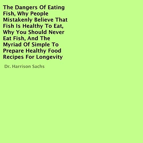 The Dangers of Eating Fish, Why People Mistakenly Believe That Fish Is Healthy to Eat, Why You Should Never Eat Fish, and the Myriad of Simple to Prepare Healthy Food Recipes for Longevity cover art