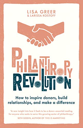 Amazon Com Philanthropy Revolution How To Inspire Donors Build Relationships And Make A Difference Ebook Greer Lisa Kostoff Larissa Kindle Store