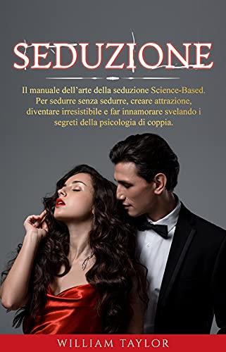 SEDUZIONE: Il manuale dell'arte della seduzione Science-Based. Per sedurre senza sedurre, creare attrazione, diventare irresistibile e far innamorare svelando i segreti della psicologia di coppia.