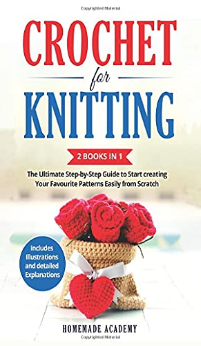 Crochet and Knitting - 2 Books in 1: The Ultimate Step-by-Step Guide to Start creating Your Favourite Patterns Easily from Scratch - Includes Illustrations and detailed Explanations