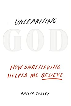 Unlearning God: How Unbelieving Helped Me Believe by [Philip Gulley]