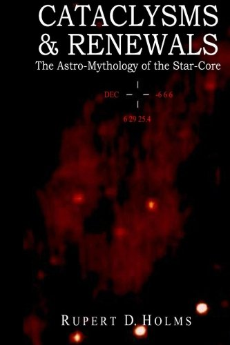 Cataclysms & Renewals: The Astro-Mythology of the Star-Core (Star Core Trilogy)