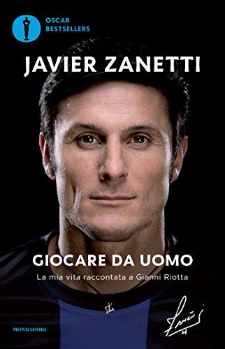 Giocare da uomo. La mia vita raccontata a Gianni Riotta by Javier Zanetti
