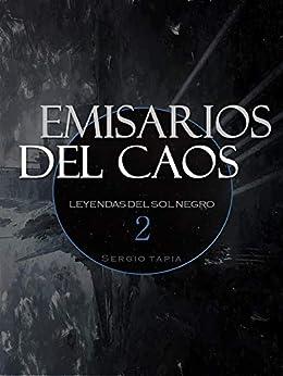 Emisarios del Caos (Leyendas del Sol Negro nº 3) (Spanish Edition) by [S. Tapia]