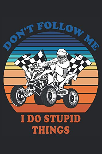 Don't Follow Me I Do Stupid Things: 4x4 ATV Lined Journal 120 Pages, 6 x 9, Soft Cover, Matte Finish A Perfect Gag Notebook for your co-workers, friends and family