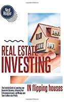 Real Estate Investing in Flipping Houses: The Essential Guide to Launching your Successful Business, Achieving Your Entrepreneurial goals, and Manage your Team to Make more Profits