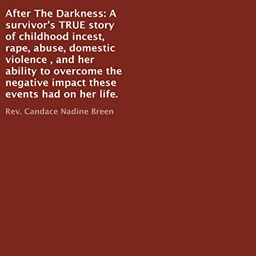 After the Darkness: A Survivor's TRUE Story of Childhood Incest, Rape, Abuse, Domestic Violence , and Her Ability to Overcome the Negative Impact These Events Had on Her Life                   By:                                                                                                                                 Rev. Candace Nadine Breen                               Narrated by:                                                                                                                                 Brandy Morgan                      Length: 3 hrs and 37 mins     7 ratings     Overall 4.4
