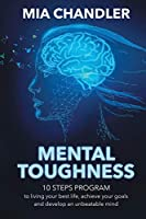 Mental Toughness: 10 steps program to living your best life, achieve your goals and develop an unbeatable mind