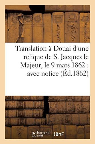 Translation à Douai d'une relique de S. Jacques le Majeur, le 9 mars 1862: avec notice sur ce (Histoire)