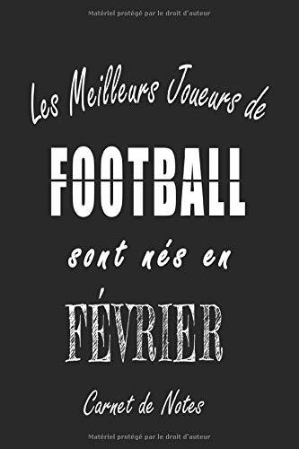 Les Meilleurs Joueurs de FOOTBALL sont nés en Février carnet de notes: Carnet de note pour les joureurs de FOOTBALL nés en Février cadeaux pour un ... quelqu'un de la famille né en Février