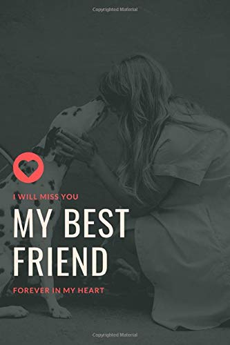 I Will Miss You My Best Friend Forever in My Heart: Saying Goodbye to Your Beloved Dog is Very Difficult. Use this Journal for Dealing with the Loss of a Pet or Give as a Sympathy Gift.
