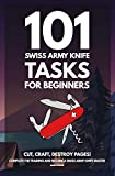 101 Swiss Army Knife Tasks for Beginners: The Essential Manual for your first Pocket Knife - Amazing Hand Book Guide