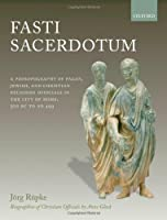 Fasti Sacerdotum: A Prosopography of Pagan, Jewish, and Christian Religious Officials in the City of Rome, 300 BC to AD 499