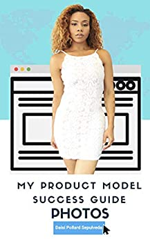 My Product Model Success Guide: PHOTOS: A Comprehensive Guide to Creating the BEST E-commerce Photos by [Daisi Pollard Sepulveda]