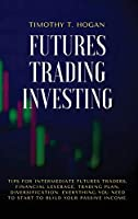 Futures Trading Investing: Tips For Intermediate Futures Traders, Financial Leverage, Trading Plan, Diversification. Everything You Need to Start to Build Your Passive Income.