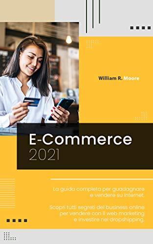 E COMMERCE: 2021 La guida completa per guadagnare e vendere su internet. Scopri tutti segreti del business online per vendere con il web marketing e investire nel dropshipping.
