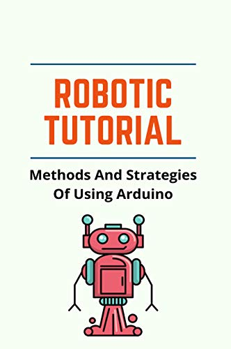 Robotic Tutorial: Methods And Strategies Of Using Arduino: Robotic Arm Projects (English Edition)