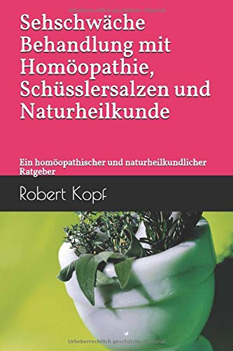Sehschwäche Behandlung mit Homöopathie, Schüsslersalzen und Naturheilkunde: Ein homöopathischer und naturheilkundlicher Ratgeber