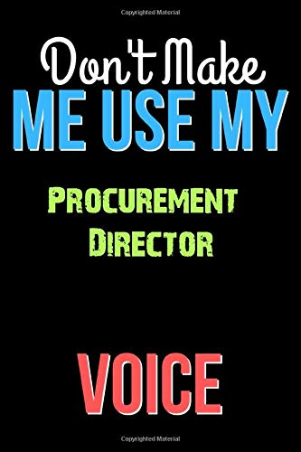 Don't Make Me Use My Procurement Director Voice - Funny Procurement Director Notebook Journal And Diary Gift: Lined Notebook / Journal Gift, 120 Pages, 6x9, Soft Cover, Matte Finish