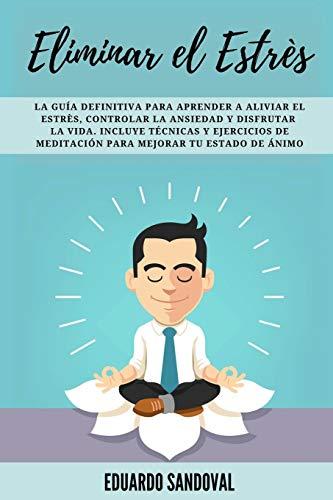 Eliminar el Estrés: La Guía Definitiva para Aprender a Aliviar el Estrès, Controlar la Ansiedad y Disfrutar la Vida. Incluye Técnicas y Ejercicios de ... 1 (Mindfulness Descongestiona tu mente)