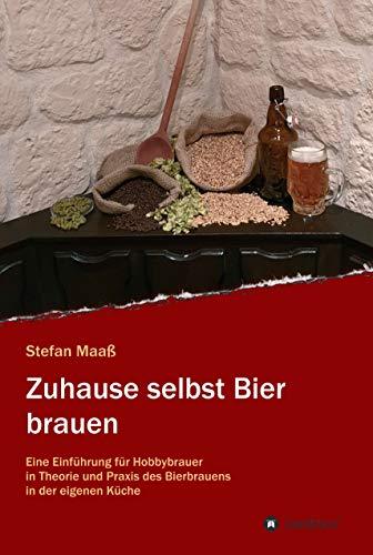 Zuhause selbst Bier brauen: Eine Einführung für Hobbybrauer in Theorie und Praxis des Bierbrauens in der eigenen Küche
