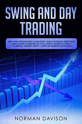 Swing & Day Trading: Guía para principiantes. Las mejores y más avanzadas estrategias para ganar $10.000/mes en poco tiempo. Maneja el riesgo y tu dinero, ... un ingreso pasivo real (Spanish Edition)