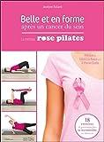 Belle et en forme après un cancer du sein - La méthode Rose Pilates - 18 exercices de gymnastique pour se reconstruire en douceur