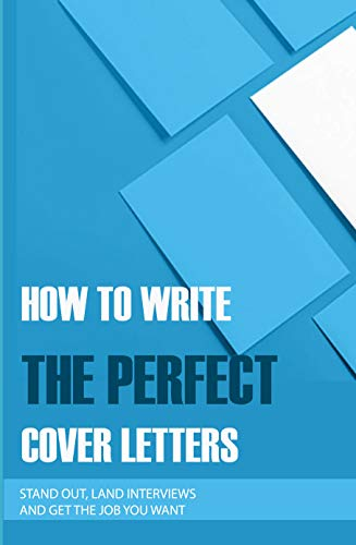 How To Write The Perfect Cover Letters: Stand Out, Land Interviews, And...