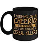 I Stepped On A Cheerio This Morning Does That Make Me A Cereal Killer-Black Porcelain Coffee Mug 11 Oz Funny Quotes Coffee Mug