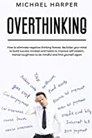 Overthinking: How to Eliminate Negative Thinking Forever, Declutter Your Mind to Build Success Mindset and Habits to Improve Self-Esteem, Mental Toughness to Be Mindful And Find Yourself Again (Self-Help)
