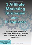 3 Affiliate Marketing Stategien zum 1:1 kopieren: 3 glasklare und lückenlose Strategien, wie Sie mit Affiliate Marketing Geld im Internet verdienen