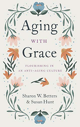 Aging with Grace: Flourishing in an Anti-Aging Culture by [Sharon Betters, Susan Hunt]
