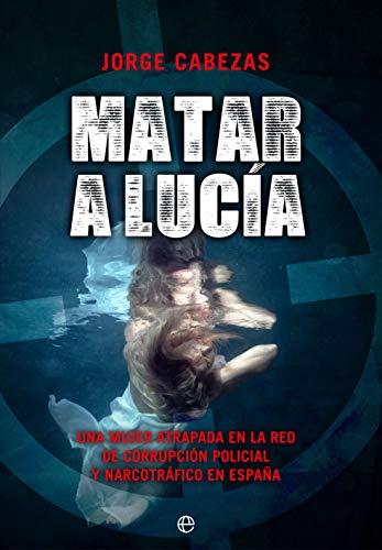Matar a Lucía: Una mujer atrapada en la red de corrupción policial y narcotráfico en España (Actualidad) eBook: Cabezas, Jorge: Amazon.es: Tienda Kindle