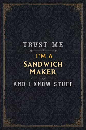 Sandwich Maker Notebook Planner - Trust Me I\'m A Sandwich Maker And I Know Stuff Jobs Title Cover Journal: Simple, Daily, A5, Gym, 6x9 inch, Budget, Passion, Business, Over 110 Pages, 5.24 x 22.86 cm