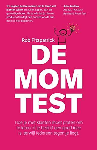 De Mom Test: Hoe je met klanten moet praten om te leren of je bedrijf een goed idee is, terwijl iedereen tegen je liegt.