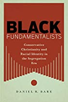 Black Fundamentalists: Conservative Christianity and Racial Identity in the Segregation Era