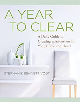 A Year to Clear: A Daily Guide to Creating Spaciousness in Your Home and Heart by [Stephanie Bennett Vogt]