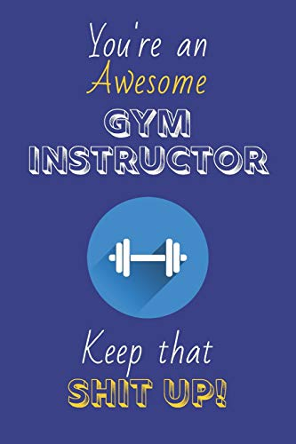 You're An Awesome Gym Instructor Keep That Shit Up!: Gym Instructor Gifts: Novelty Gag Notebook Gift: Lined Paper Paperback Journal