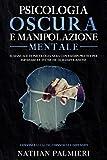 Psicologia Oscura e Manipolazione Mentale: Convinci gli altri, coinvolgi e difenditi - Il manuale di psicologia nera con esempi pratici per imparare le tecniche di manipolazione