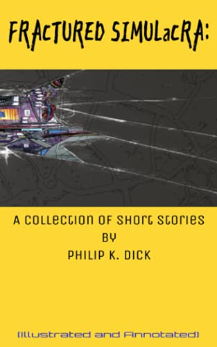 Fractured Simulacra: A collection of Short Stories by Philip K. Dick (illustrated and annotated)