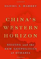 China's Western Horizon: Beijing and the New Geopolitics of Eurasia