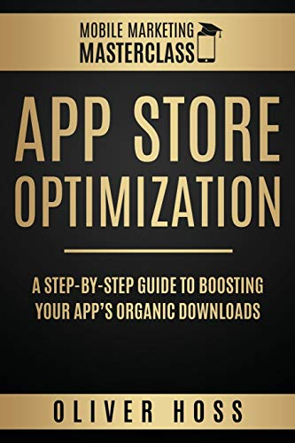 App Store Optimization: A Step-by-Step Guide to Boosting your App's Organic Downloads (Mobile Marketing Masterclass, Band 1)